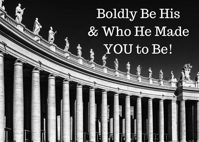 Boldly Be His & Who He Made YOU to Be!
