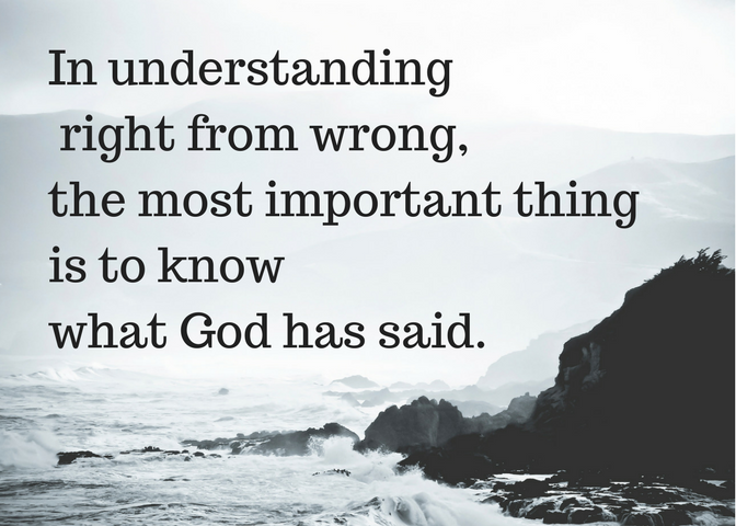 In understanding right from wrong, the most important thing is to know what God has said.