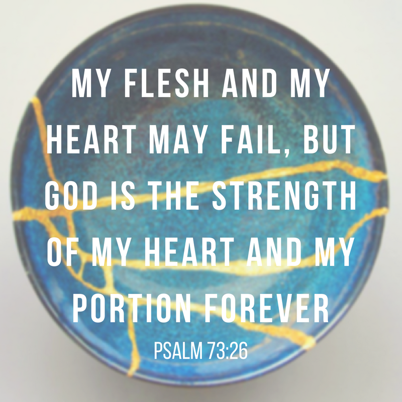 my flesh and my heart may fail, but God is the strength of my heart and my portion forever-4