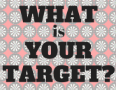 WHAT is YOUR TARGET_