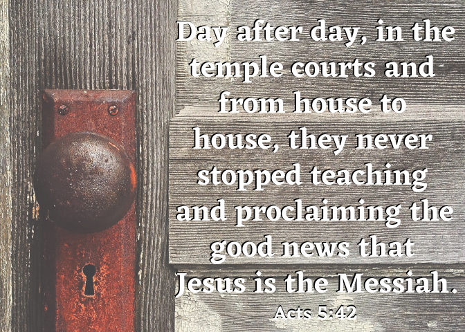 Day after day, in the temple courts and from house to house, they never stopped teaching and proclaiming the good news that Jesus is the Messiah.