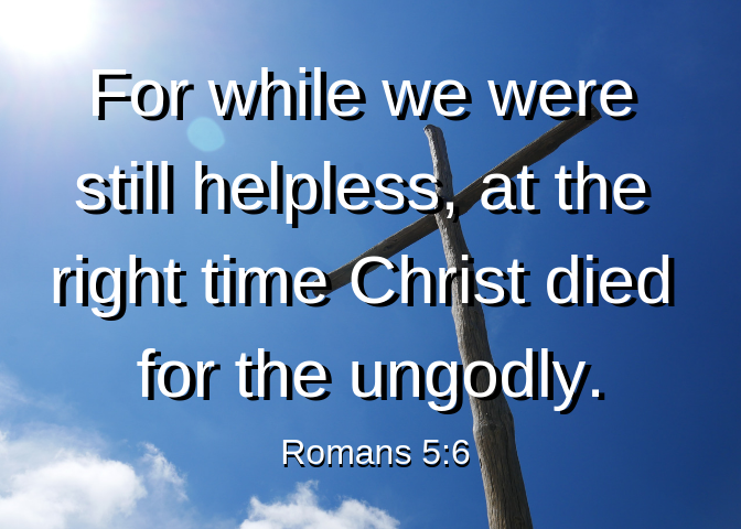 For while we were still helpless, at the right time Christ died for the ungodly.