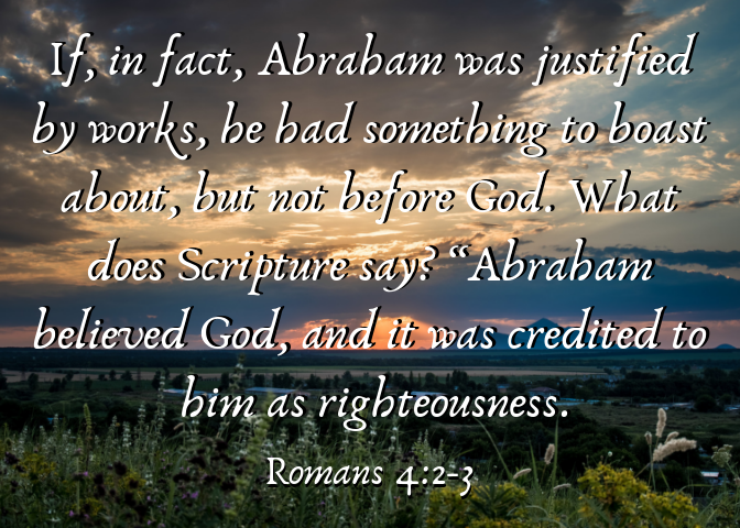 "If, in fact, Abraham was justified by works, he had something to boast about—but not before God. 3 What does Scripture say_ ""Abraham believed God, and it was credited to him as righteousness"
