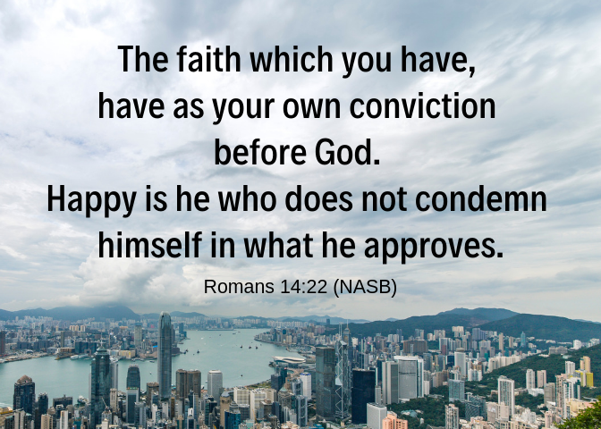 The faith which you have, have as your own conviction before God. Happy is he who does not condemn himself in what he approves.