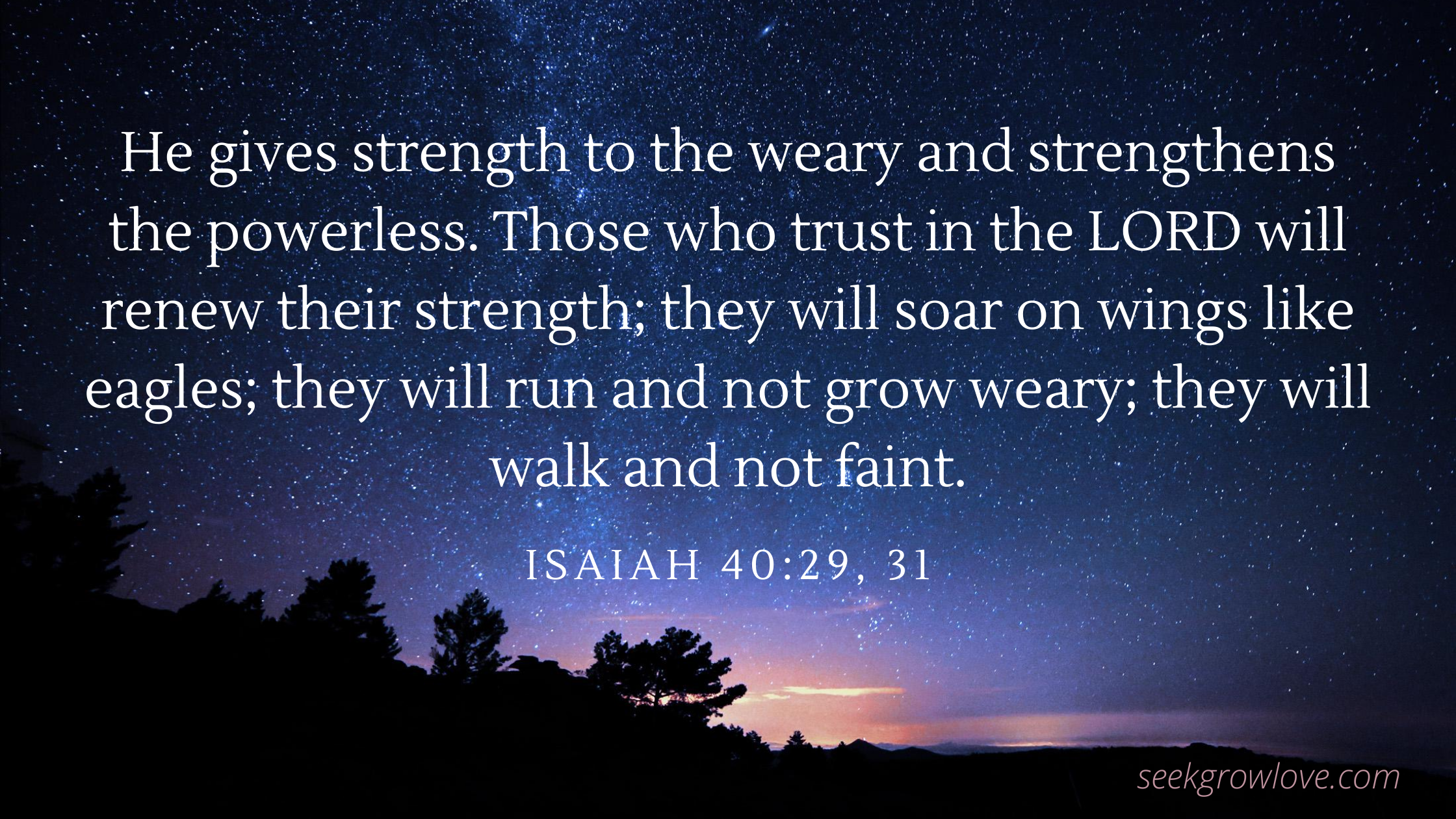 He gives strength to the weary and strengthens the powerless. Those who trust in the LORD will renew their strength; they will soar on wings like eagles; they will run and not grow weary; they will walk and not faint