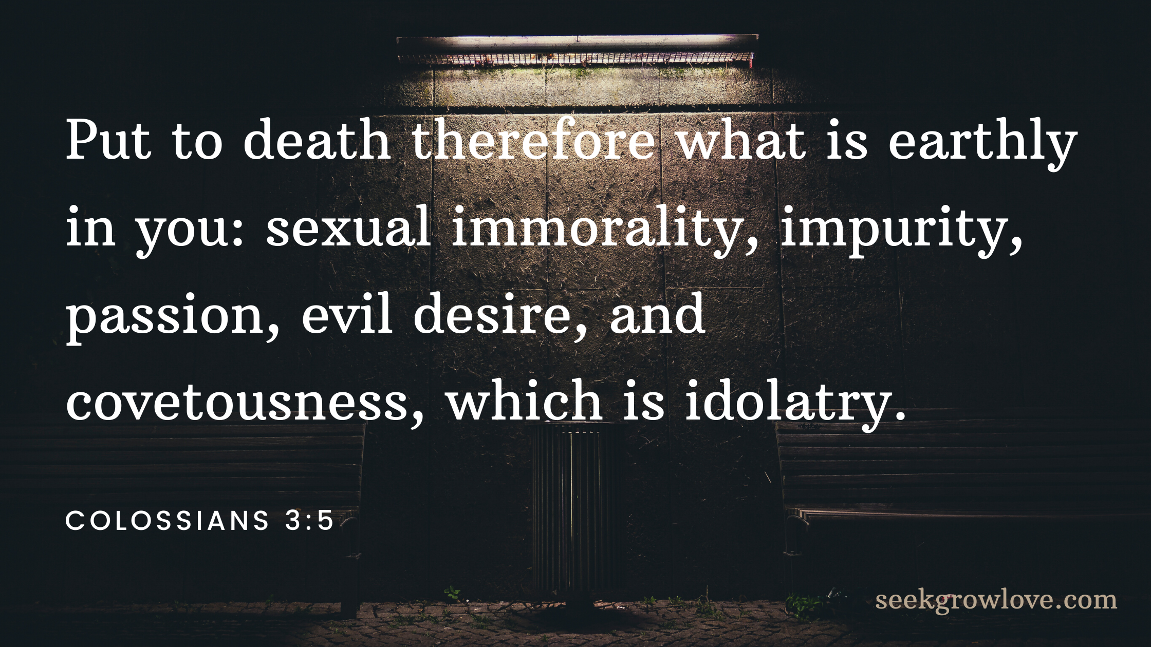 Put to death therefore what is earthly in you_ sexual immorality, impurity, passion, evil desire, and covetousness, which is idolatry.