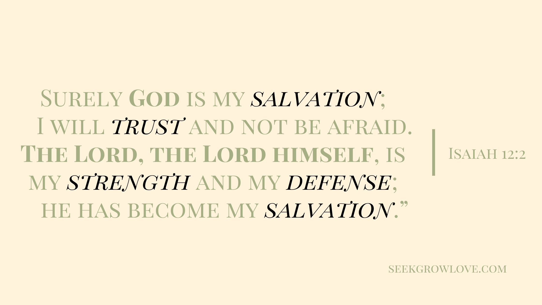 """Surely God is my salvation; I will trust and not be afraid. The Lord, the Lord himself, is my strength and my defense[j]; he has become my salvation."""""""