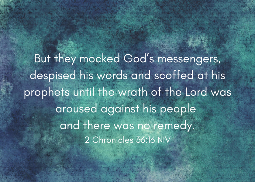 But they mocked God's messengers, despised his words and scoffed at his prophets until the wrath of the Lord was aroused against his people and there was no remedy. 2 Chronicles 36_16 NIV